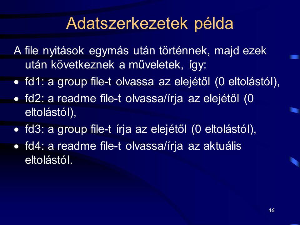 46 Adatszerkezetek példa A file nyitások egymás után történnek, majd ezek után következnek a műveletek, így:  fd1: a group file-t olvassa az elejétől