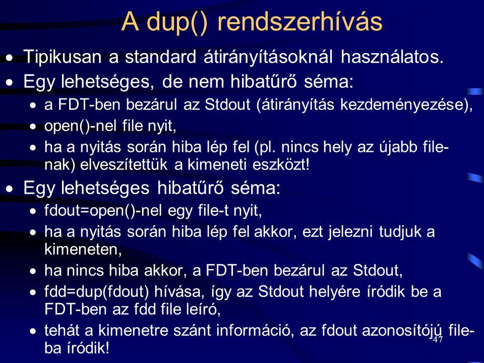 47 A dup() rendszerhívás  Tipikusan a standard átirányításoknál használatos.  Egy lehetséges, de nem hibatűrő séma:  a FDT-ben bezárul az Stdout (á
