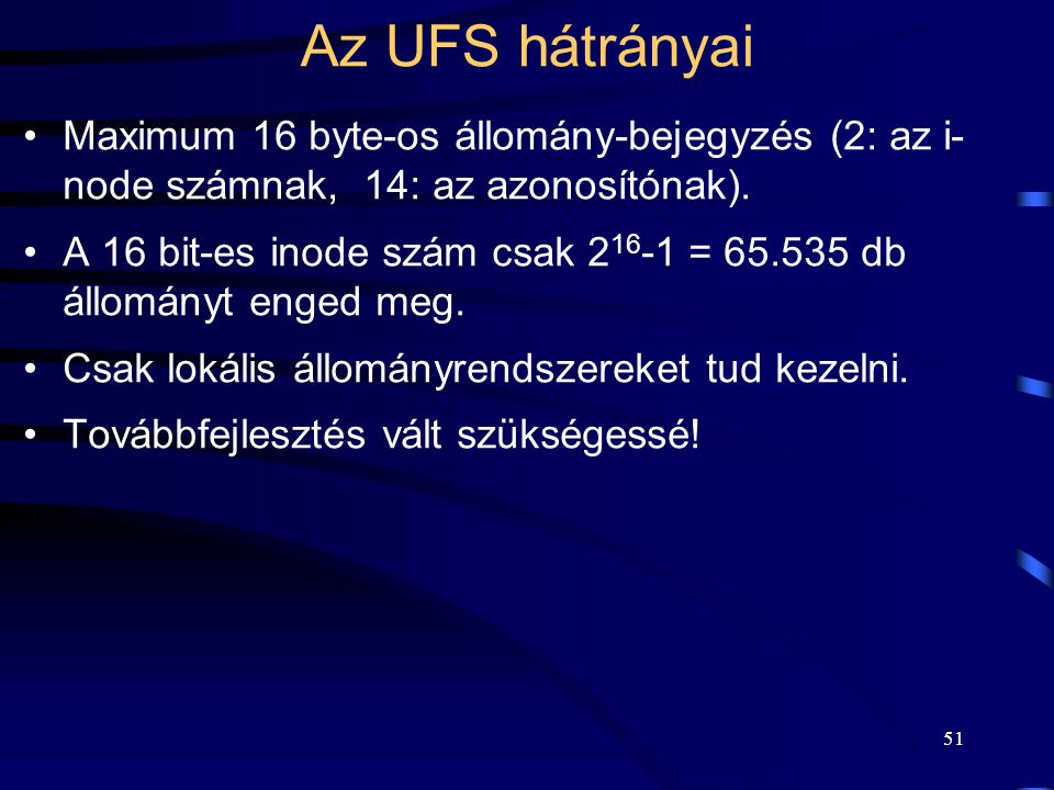 51 Az UFS hátrányai Maximum 16 byte-os állomány-bejegyzés (2: az i- node számnak, 14: az azonosítónak). A 16 bit-es inode szám csak 2 16 -1 = 65.535 d