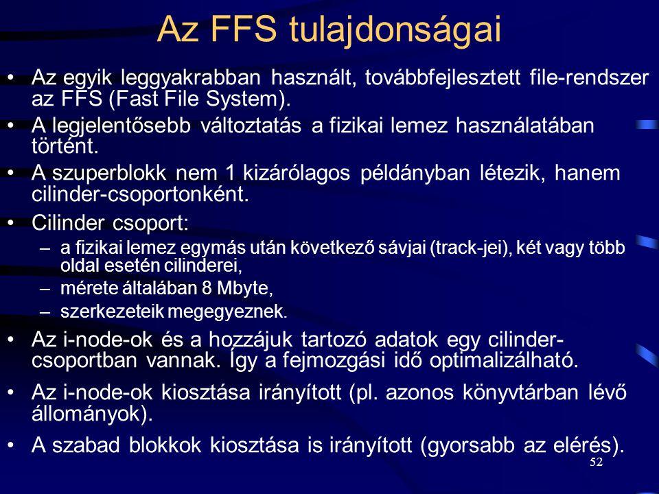 52 Az FFS tulajdonságai Az egyik leggyakrabban használt, továbbfejlesztett file-rendszer az FFS (Fast File System). A legjelentősebb változtatás a fiz