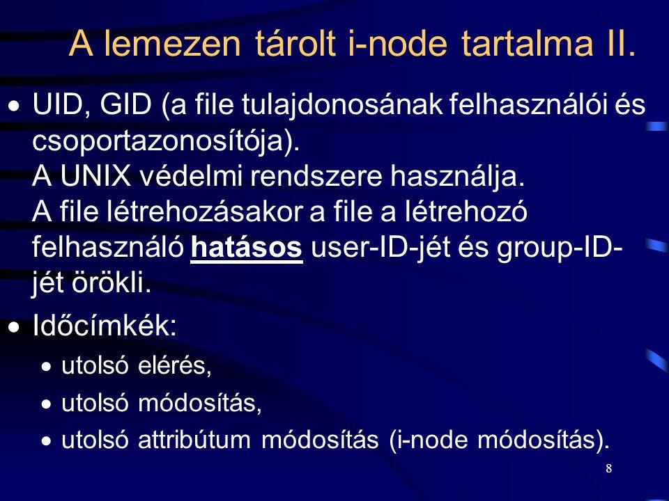 8 A lemezen tárolt i-node tartalma II.  UID, GID (a file tulajdonosának felhasználói és csoportazonosítója). A UNIX védelmi rendszere használja. A fi
