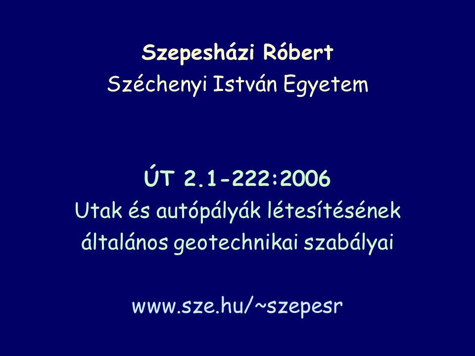 Szepesházi Róbert Széchenyi István Egyetem ÚT 2.1-222:2006 Utak és autópályák létesítésének általános geotechnikai szabályai www.sze.hu/~szepesr