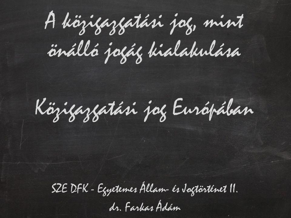A közigazgatási jog, mint önálló jogág kialakulása Közigazgatási jog Európában SZE DFK - Egyetemes Állam- és Jogtörténet II. dr. Farkas Ádám