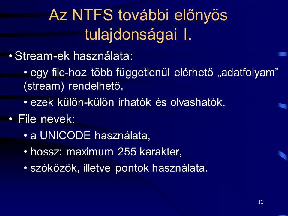 """11 Az NTFS további előnyös tulajdonságai I. Stream-ek használata: egy file-hoz több függetlenül elérhető """"adatfolyam"""" (stream) rendelhető, ezek külön-"""