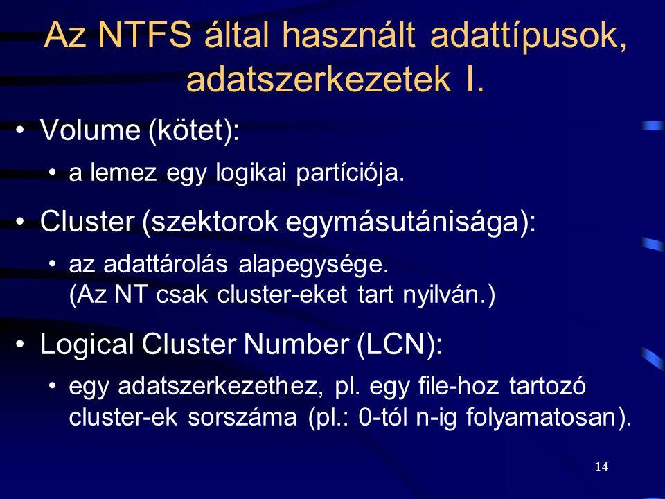 14 Az NTFS által használt adattípusok, adatszerkezetek I. Volume (kötet): a lemez egy logikai partíciója. Cluster (szektorok egymásutánisága): az adat