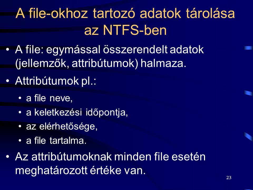 23 A file-okhoz tartozó adatok tárolása az NTFS-ben A file: egymással összerendelt adatok (jellemzők, attribútumok) halmaza. Attribútumok pl.: a file