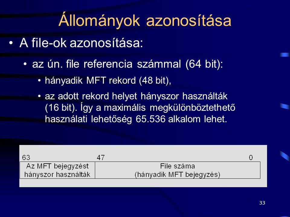 33 Állományok azonosítása A file-ok azonosítása: az ún. file referencia számmal (64 bit): hányadik MFT rekord (48 bit), az adott rekord helyet hányszo