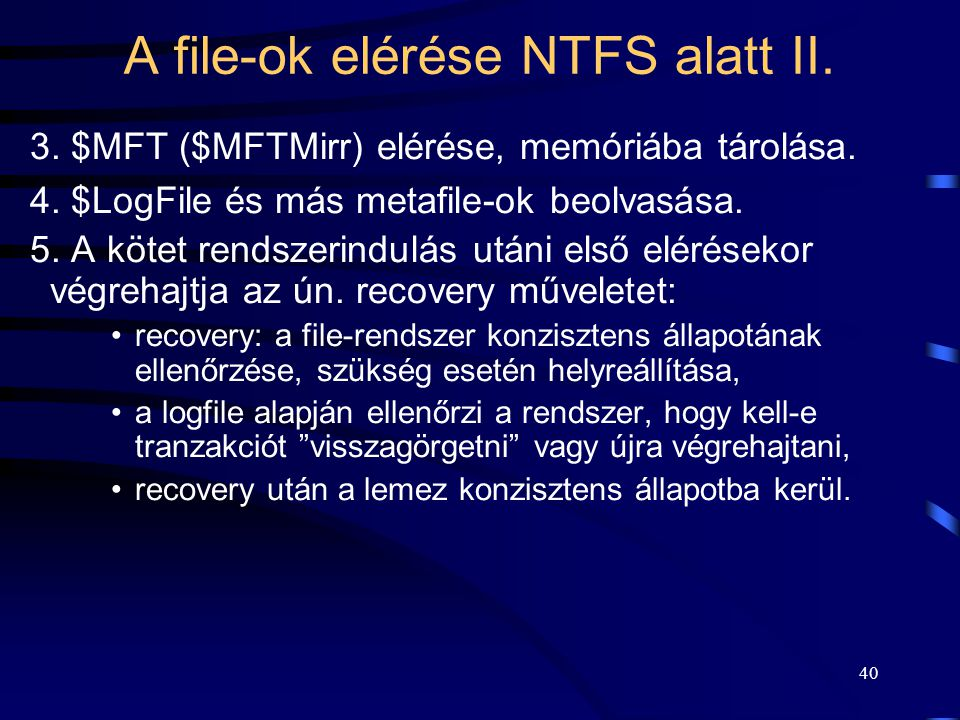 40 A file-ok elérése NTFS alatt II. 3. $MFT ($MFTMirr) elérése, memóriába tárolása. 4. $LogFile és más metafile-ok beolvasása. 5. A kötet rendszerindu