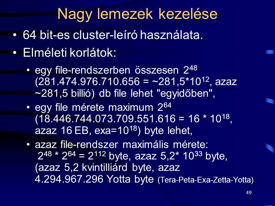 49 Nagy lemezek kezelése 64 bit-es cluster-leíró használata. Elméleti korlátok: egy file-rendszerben összesen 2 48 (281.474.976.710.656 = ~281,5*10 12