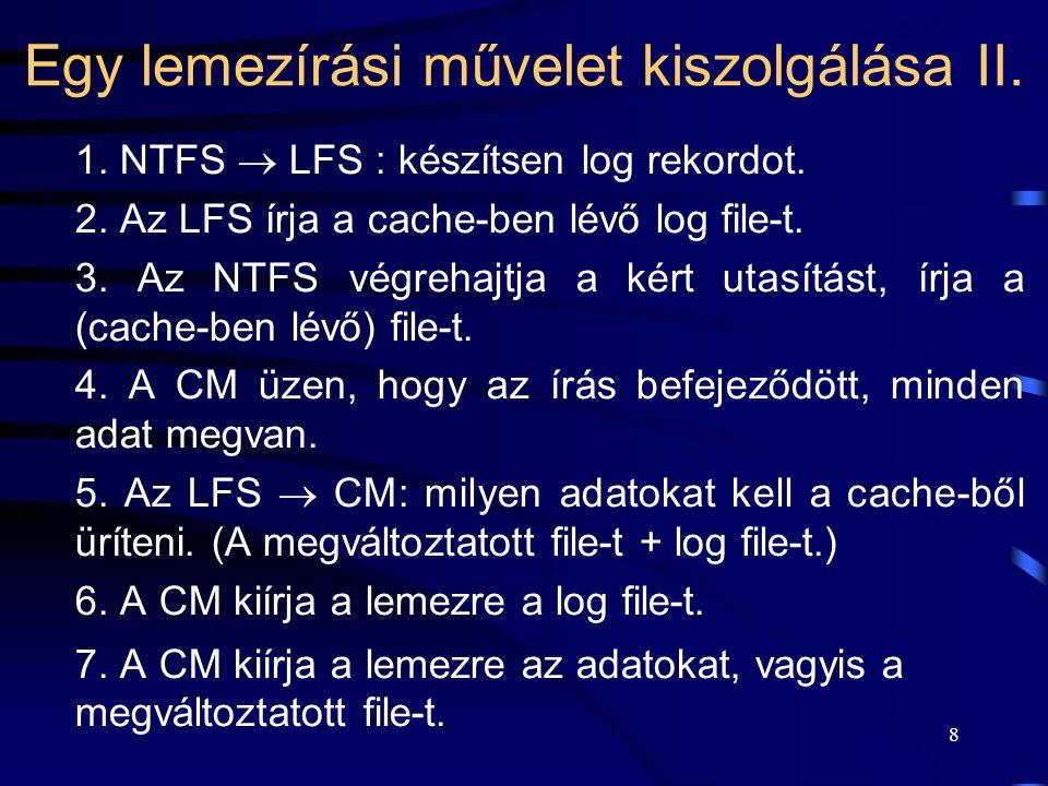 8 Egy lemezírási művelet kiszolgálása II. 1. NTFS  LFS : készítsen log rekordot. 2. Az LFS írja a cache-ben lévő log file-t. 3. Az NTFS végrehajtja a