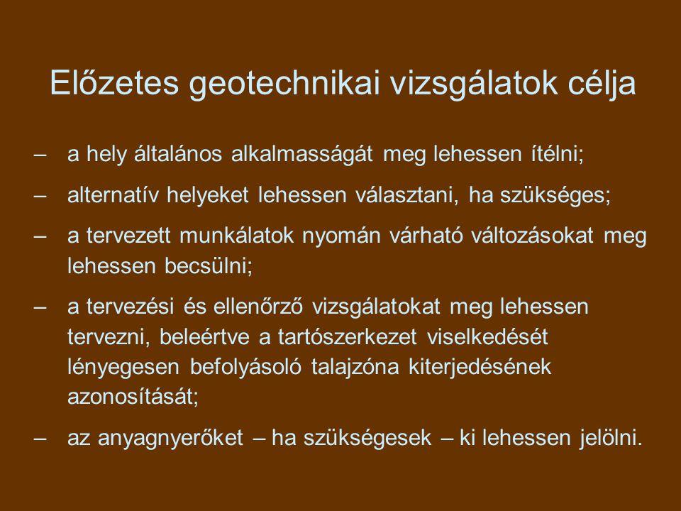 Előzetes geotechnikai vizsgálatok célja –a hely általános alkalmasságát meg lehessen ítélni; –alternatív helyeket lehessen választani, ha szükséges; –