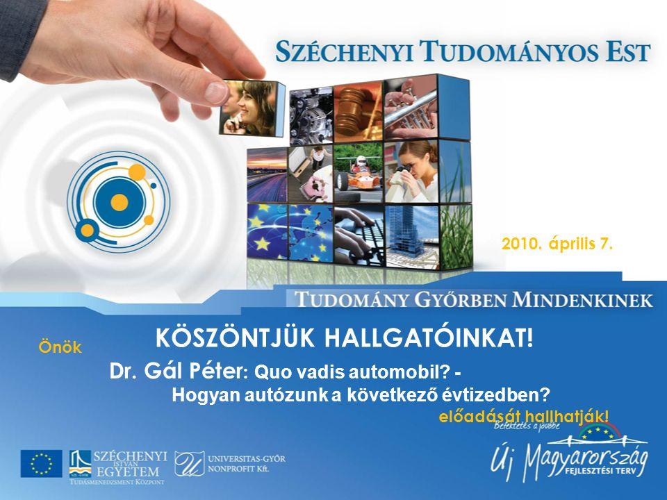 KÖSZÖNTJÜK HALLGATÓINKAT! Önök Dr. Gál Péter : Quo vadis automobil? - Hogyan autózunk a következő évtizedben? előadását hallhatják! 2010. április 7.