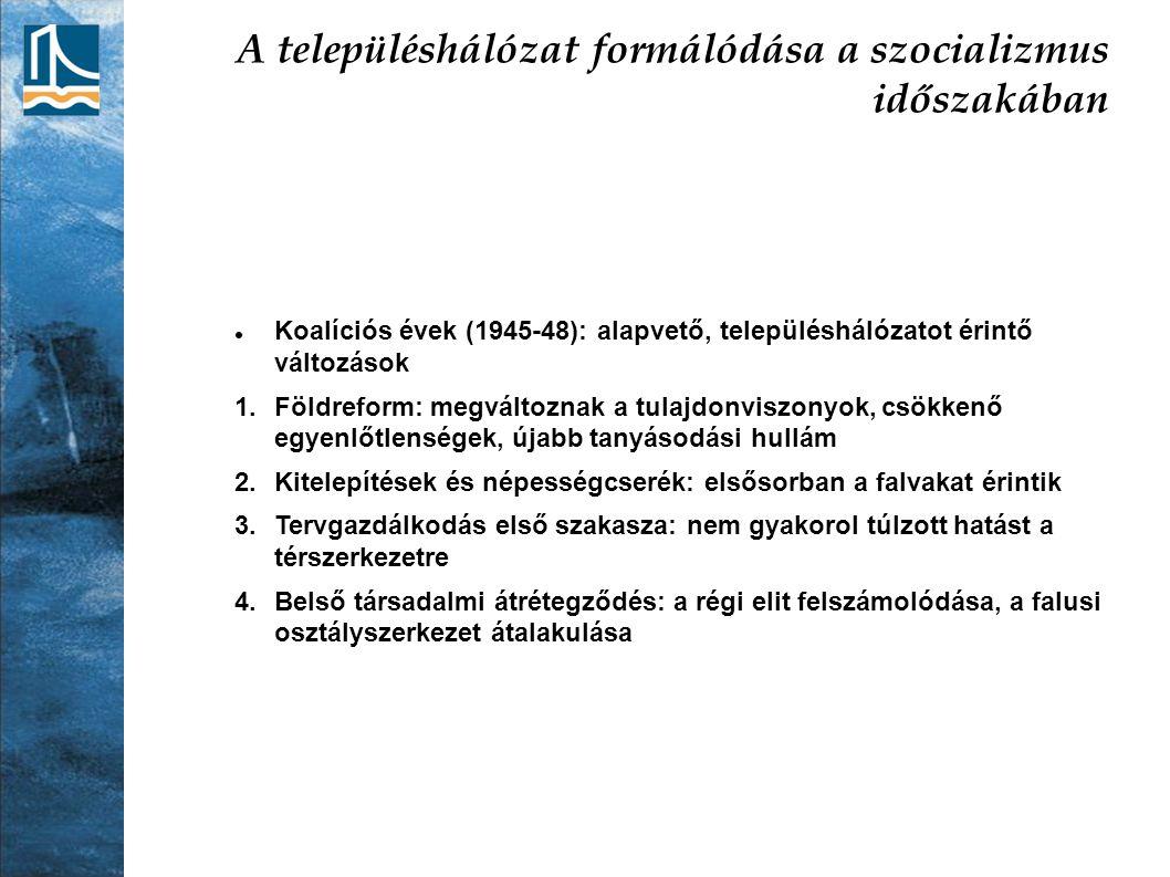 A településhálózat formálódása a szocializmus időszakában Koalíciós évek (1945-48): alapvető, településhálózatot érintő változások 1.Földreform: megvá