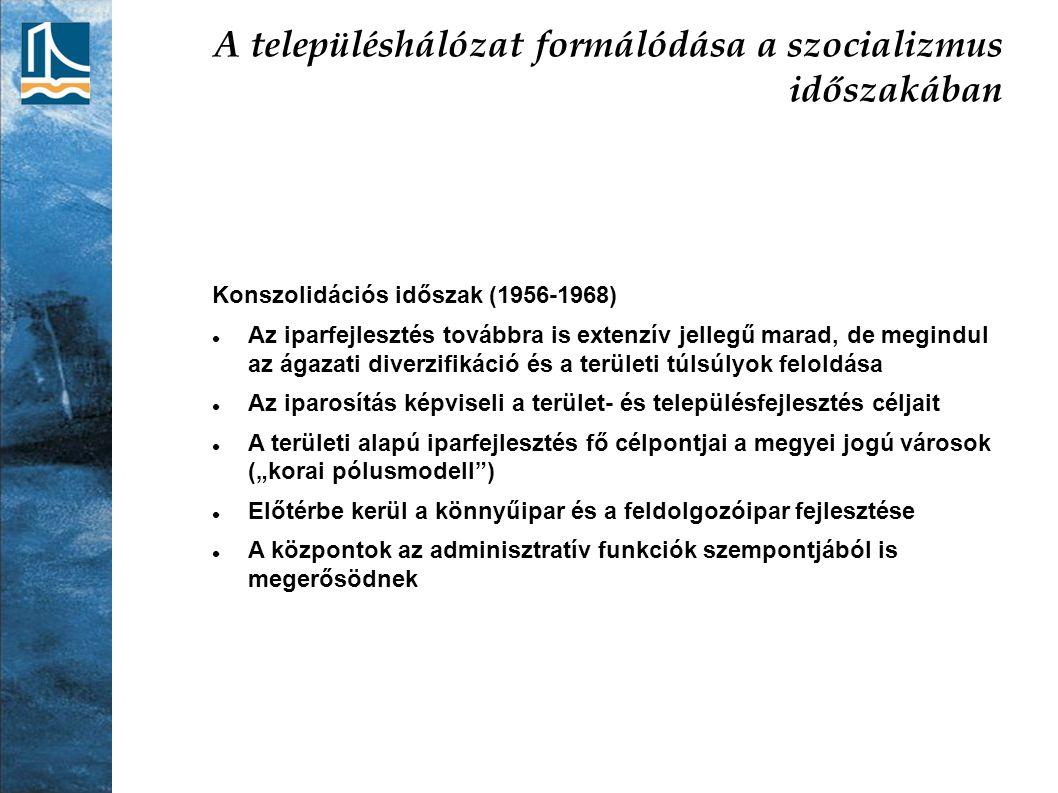 A településhálózat formálódása a szocializmus időszakában Konszolidációs időszak (1956-1968) Az iparfejlesztés továbbra is extenzív jellegű marad, de