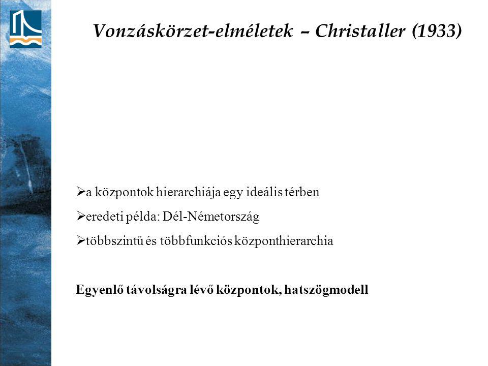 Vonzáskörzet-elméletek – Christaller (1933)  a központok hierarchiája egy ideális térben  eredeti példa: Dél-Németország  többszintű és többfunkció
