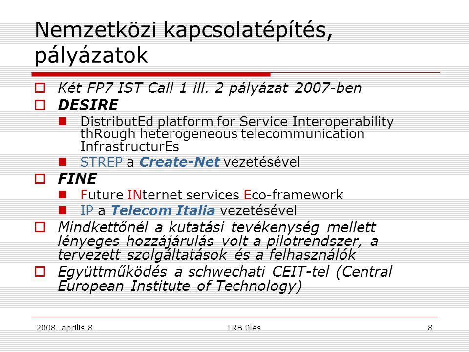 2008. április 8.TRB ülés8 Nemzetközi kapcsolatépítés, pályázatok  Két FP7 IST Call 1 ill. 2 pályázat 2007-ben  DESIRE DistributEd platform for Servi