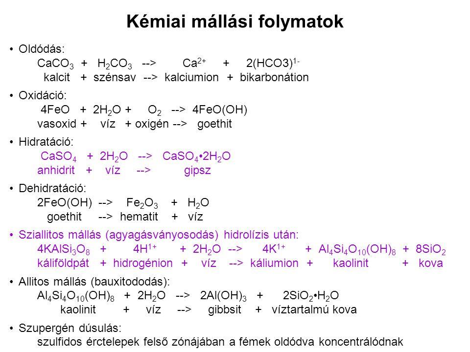 Kémiai mállási folymatok Oldódás: CaCO 3 + H 2 CO 3 --> Ca 2+ + 2(HCO3) 1- kalcit + szénsav --> kalciumion + bikarbonátion Oxidáció: 4FeO + 2H 2 O + O 2 --> 4FeO(OH) vasoxid + víz + oxigén --> goethit Hidratáció: CaSO 4 + 2H 2 O --> CaSO 4 2H 2 O anhidrit + víz --> gipsz Dehidratáció: 2FeO(OH) --> Fe 2 O 3 + H 2 O goethit --> hematit + víz Sziallitos mállás (agyagásványosodás) hidrolízis után: 4KAlSi 3 O 8 + 4H 1+ + 2H 2 O --> 4K 1+ + Al 4 Si 4 O 10 (OH) 8 + 8SiO 2 káliföldpát + hidrogénion + víz --> káliumion + kaolinit + kova Allitos mállás (bauxitododás): Al 4 Si 4 O 10 (OH) 8 + 2H 2 O --> 2Al(OH) 3 + 2SiO 2 H 2 O kaolinit + víz --> gibbsit + víztartalmú kova Szupergén dúsulás: szulfidos érctelepek felső zónájában a fémek oldódva koncentrálódnak