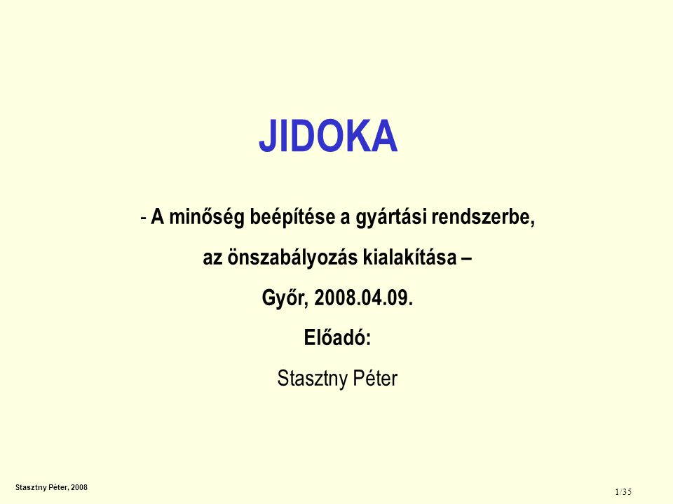 """Stasztny Péter, 2008 2/35 Auto- matiz- musok kialakí- tása A minőség beépítése A sze- mélyzet kialakítása Problémák esetén azonnali megállás Automatikus megállás / meghatározott állapotok esetén történő megállás Problémák feltárása ANDON, kijelző táblák, standard munkatábla Ember és gép szétválasztása Ismétlődő hibák kiküszöbölése - Poka-yoke Problémák felismerése Kaizen célok A Jidoka megvalósítása A folyamat minőségi jellemzőjének beszabályo- zása és a """"0 hiba elérése a cél."""