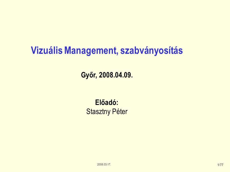 2008.03.17. 1/77 Vizuális Management, szabványosítás Győr, 2008.04.09. Előadó: Stasztny Péter