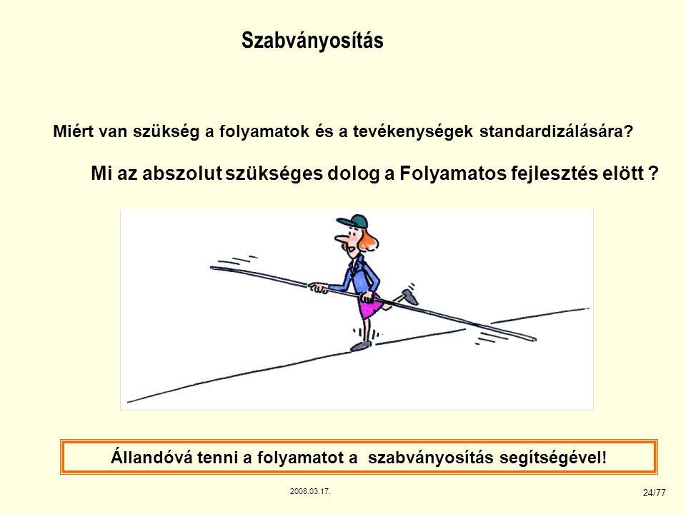 2008.03.17. 24/77 Szabványosítás Miért van szükség a folyamatok és a tevékenységek standardizálására? Mi az abszolut szükséges dolog a Folyamatos fejl