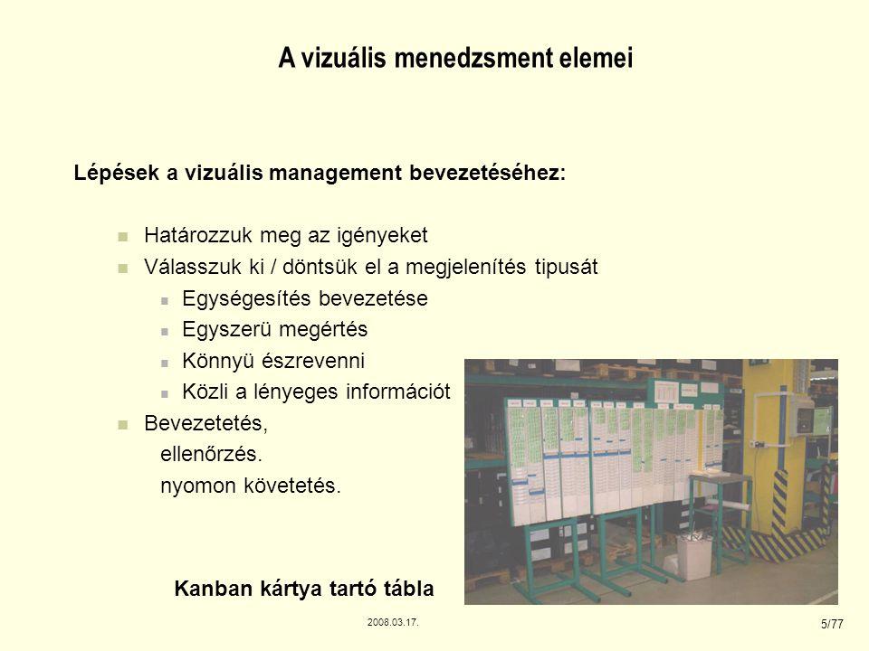 2008.03.17. 5/77 A vizuális menedzsment elemei Lépések a vizuális management bevezetéséhez: Határozzuk meg az igényeket Válasszuk ki / döntsük el a me