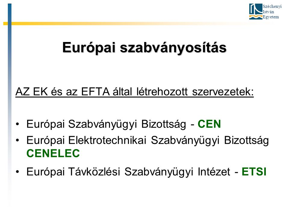 Széchenyi István Egyetem Európai szabványosítás AZ EK és az EFTA által létrehozott szervezetek: Európai Szabványügyi Bizottság - CEN Európai Elektrote