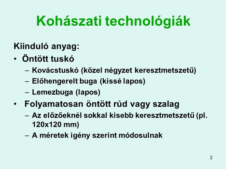 2 Kohászati technológiák Kiinduló anyag: Öntött tuskó –Kovácstuskó (közel négyzet keresztmetszetű) –Előhengerelt buga (kissé lapos) –Lemezbuga (lapos) Folyamatosan öntött rúd vagy szalag –Az előzőeknél sokkal kisebb keresztmetszetű (pl.