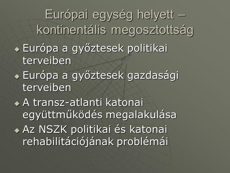 Európai egység helyett – kontinentális megosztottság  Európa a győztesek politikai terveiben  Európa a győztesek gazdasági terveiben  A transz-atlanti katonai együttműködés megalakulása  Az NSZK politikai és katonai rehabilitációjának problémái