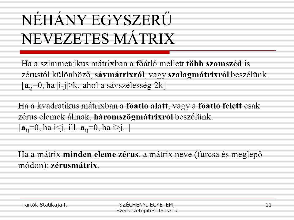 Tartók Statikája I.SZÉCHENYI EGYETEM, Szerkezetépítési Tanszék 11 NÉHÁNY EGYSZERŰ NEVEZETES MÁTRIX Ha a szimmetrikus mátrixban a főátló mellett több s