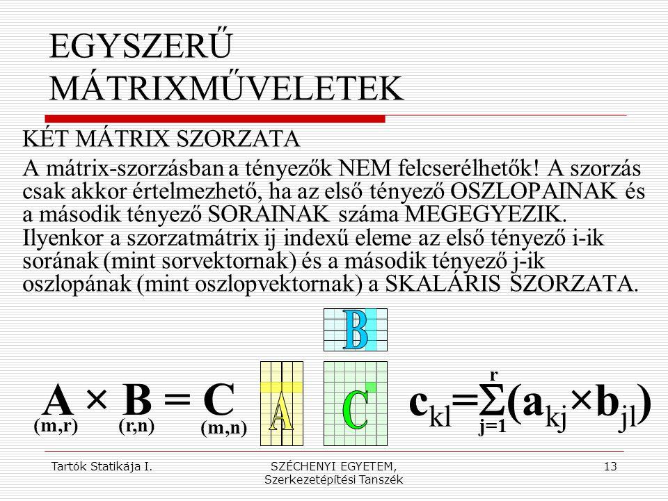 Tartók Statikája I.SZÉCHENYI EGYETEM, Szerkezetépítési Tanszék 13 EGYSZERŰ MÁTRIXMŰVELETEK KÉT MÁTRIX SZORZATA A mátrix-szorzásban a tényezők NEM felc