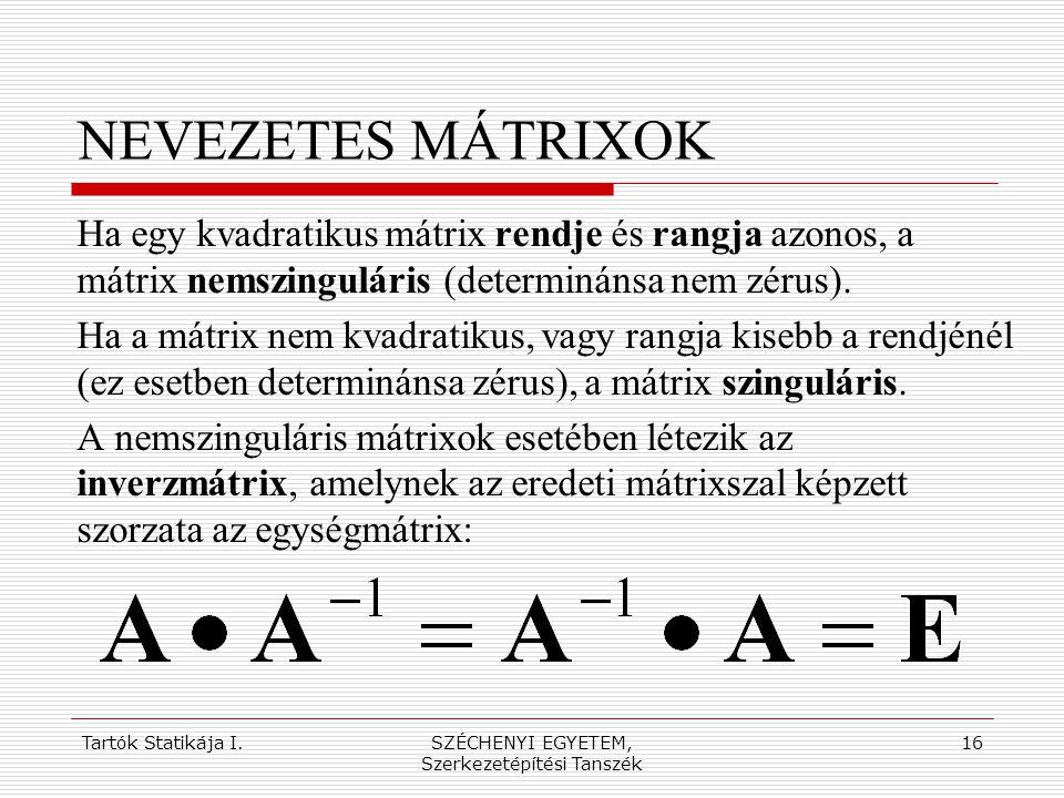 Tartók Statikája I.SZÉCHENYI EGYETEM, Szerkezetépítési Tanszék 16 NEVEZETES MÁTRIXOK Ha egy kvadratikus mátrix rendje és rangja azonos, a mátrix nemsz