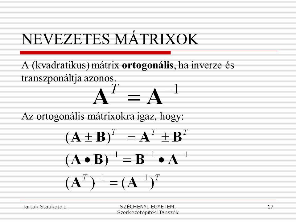 Tartók Statikája I.SZÉCHENYI EGYETEM, Szerkezetépítési Tanszék 17 NEVEZETES MÁTRIXOK A (kvadratikus) mátrix ortogonális, ha inverze és transzponáltja