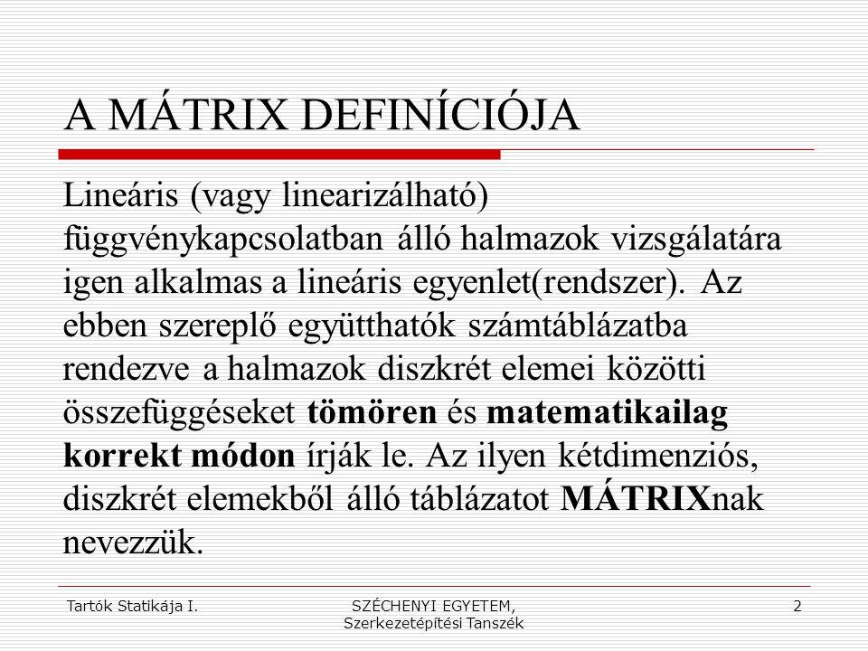 Tartók Statikája I.SZÉCHENYI EGYETEM, Szerkezetépítési Tanszék 3 A MÁTRIX DEFINÍCIÓJA Az m × n méretű mátrixnak m sora és n oszlopa van.