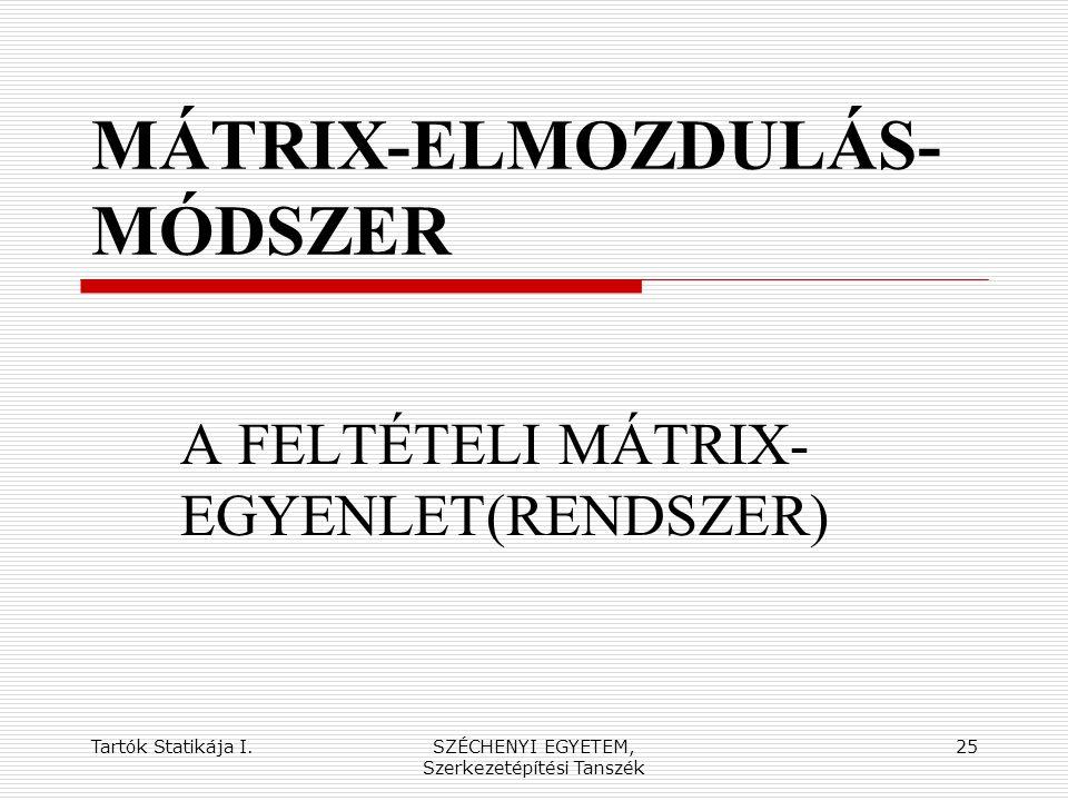 Tartók Statikája I.SZÉCHENYI EGYETEM, Szerkezetépítési Tanszék 25 MÁTRIX-ELMOZDULÁS- MÓDSZER A FELTÉTELI MÁTRIX- EGYENLET(RENDSZER)