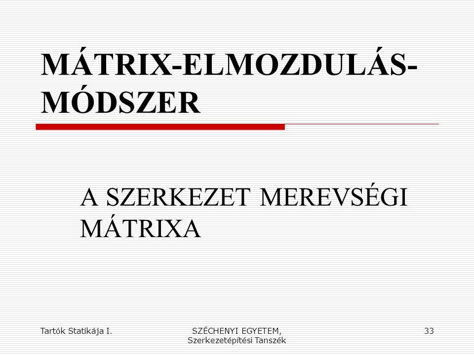Tartók Statikája I.SZÉCHENYI EGYETEM, Szerkezetépítési Tanszék 33 MÁTRIX-ELMOZDULÁS- MÓDSZER A SZERKEZET MEREVSÉGI MÁTRIXA
