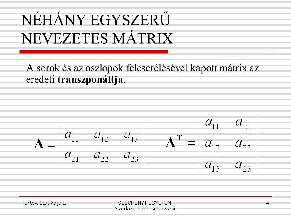 Tartók Statikája I.SZÉCHENYI EGYETEM, Szerkezetépítési Tanszék 5 NÉHÁNY EGYSZERŰ NEVEZETES MÁTRIX Alaphelyzetben a vektor oszlopvektort jelöl, a sorvektort a (neki megfelelő) oszlopvektor transzponáltjaként értelmezzük.