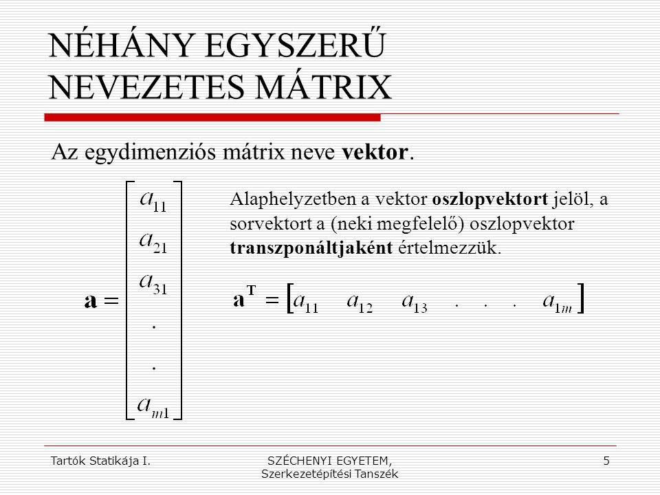 Tartók Statikája I.SZÉCHENYI EGYETEM, Szerkezetépítési Tanszék 5 NÉHÁNY EGYSZERŰ NEVEZETES MÁTRIX Alaphelyzetben a vektor oszlopvektort jelöl, a sorve