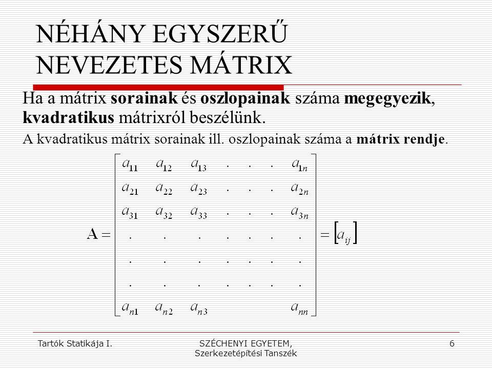 Tartók Statikája I.SZÉCHENYI EGYETEM, Szerkezetépítési Tanszék 7 NÉHÁNY EGYSZERŰ NEVEZETES MÁTRIX Ha a kvadratikus mátrix megegyezik a saját transzponáltjával, szimmetrikus mátrixról beszélünk.