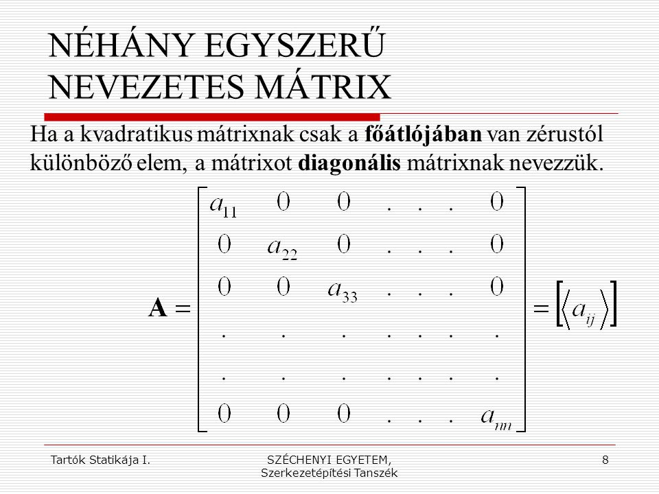Tartók Statikája I.SZÉCHENYI EGYETEM, Szerkezetépítési Tanszék 9 NÉHÁNY EGYSZERŰ NEVEZETES MÁTRIX Ha a diagonális mátrix főátlójában lévő valamennyi elem értéke 1, akkor az egységmátrixot kapjuk (ezzel szorozva a szorzat mátrix az eredeti tényező-mátrixot adja vissza).