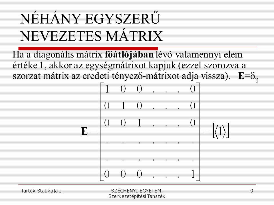 Tartók Statikája I.SZÉCHENYI EGYETEM, Szerkezetépítési Tanszék 9 NÉHÁNY EGYSZERŰ NEVEZETES MÁTRIX Ha a diagonális mátrix főátlójában lévő valamennyi e