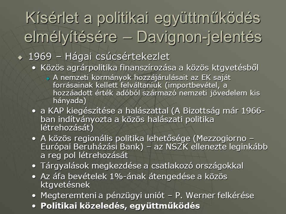 Kísérlet a politikai együttműködés elmélyítésére – Davignon-jelentés  1969 – Hágai csúcsértekezlet Közös agrárpolitika finanszírozása a közös ktgvetésbőlKözös agrárpolitika finanszírozása a közös ktgvetésből  A nemzeti kormányok hozzájárulásait az EK saját forrásainak kellett felváltaniuk (importbevétel, a hozzáadott érték adóból származó nemzeti jövedelem kis hányada) a KAP kiegészítése a halászattal (A Bizottság már 1966- ban indítványozta a közös halászati politika létrehozását)a KAP kiegészítése a halászattal (A Bizottság már 1966- ban indítványozta a közös halászati politika létrehozását) A közös regionális politika lehetősége (Mezzogiorno – Európai Beruházási Bank) – az NSZK ellenezte leginkább a reg pol létrehozásátA közös regionális politika lehetősége (Mezzogiorno – Európai Beruházási Bank) – az NSZK ellenezte leginkább a reg pol létrehozását Tárgyalások megkezdése a csatlakozó országokkalTárgyalások megkezdése a csatlakozó országokkal Az áfa bevételek 1%-ának átengedése a közös ktgvetésnekAz áfa bevételek 1%-ának átengedése a közös ktgvetésnek Megteremteni a pénzügyi uniót – P.