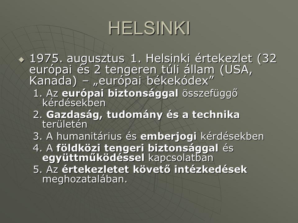"""HELSINKI  1975. augusztus 1. Helsinki értekezlet (32 európai és 2 tengeren túli állam (USA, Kanada) – """"európai békekódex"""" 1. Az európai biztonsággal"""