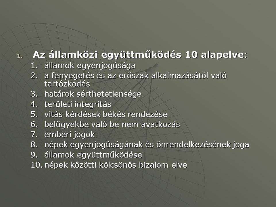 1. Az államközi együttműködés 10 alapelve: 1.államok egyenjogúsága 2.a fenyegetés és az erőszak alkalmazásától való tartózkodás 3.határok sérthetetlen