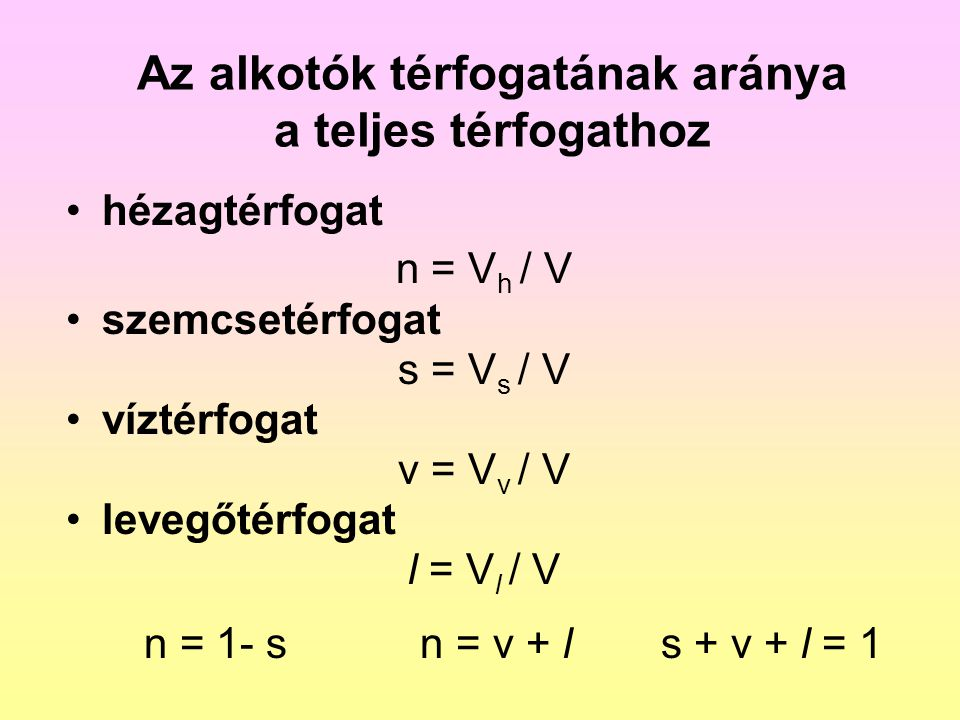 Térfogatsűrűségek természetes ( nedves ) térfogatsűrűség  n = m n / V súly- és nyomásszámításhoz jellemző érték 1,8...2,0 g/cm 3 száraz térfogatsűrűség  d = m d / V tömörségi mutatóként jellemző érték 1,7...2,0 g/cm 3 telített térfogatsűrűség  t = m t / V talajvíz alatti talajra jellemző érték 1,9...2,1 g/cm 3 víz alatti térfogatsűrűség  =  t -  v felhajtóerővel csökkentett súlyból jellemző érték 0,9…1,1 g/cm 3