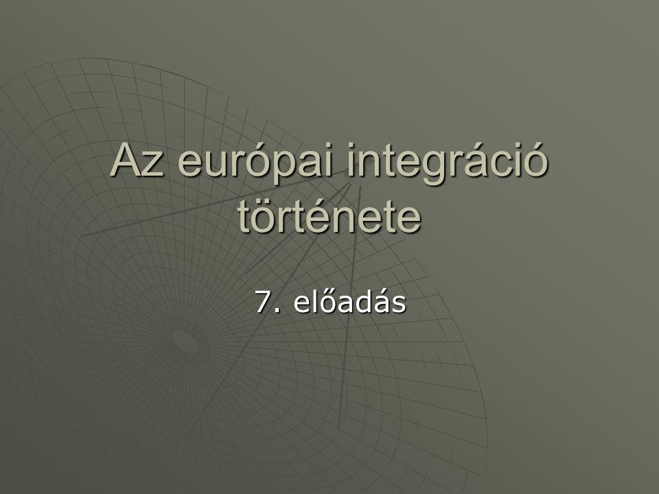 Az európai integráció története 7. előadás