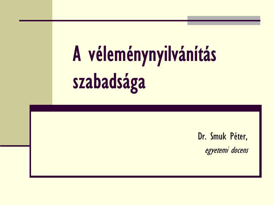 A véleménynyilvánítás szabadsága Dr. Smuk Péter, egyetemi docens
