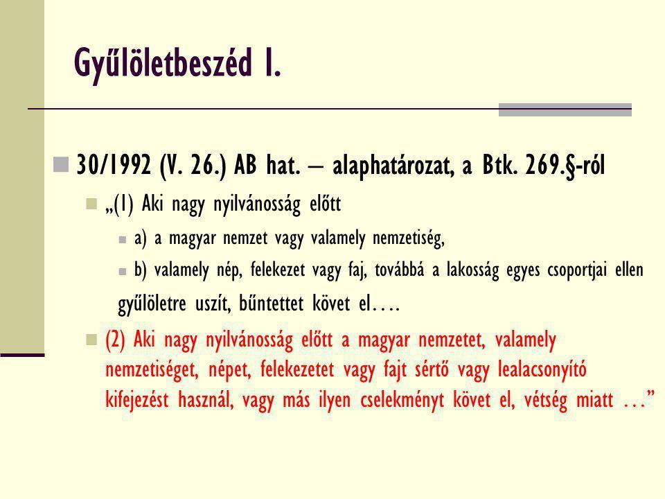 """Gyűlöletbeszéd I. 30/1992 (V. 26.) AB hat. – alaphatározat, a Btk. 269.§-ról """"(1) Aki nagy nyilvánosság előtt a) a magyar nemzet vagy valamely nemzeti"""