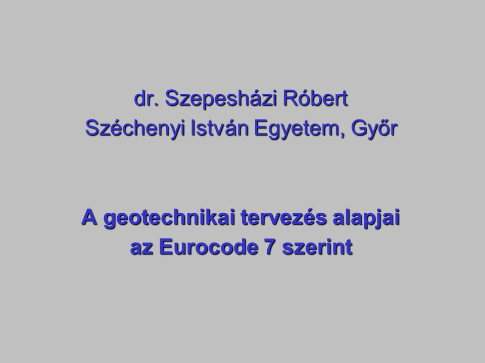 dr. Szepesházi Róbert Széchenyi István Egyetem, Győr A geotechnikai tervezés alapjai az Eurocode 7 szerint