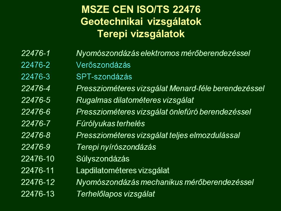 MSZE CEN ISO/TS 22476 Geotechnikai vizsgálatok Terepi vizsgálatok 22476-1Nyomószondázás elektromos mérőberendezéssel 22476-2Verőszondázás 22476-3SPT-szondázás 22476-4 Pressziométeres vizsgálat Menard-féle berendezéssel 22476-5Rugalmas dilatométeres vizsgálat 22476-6Pressziométeres vizsgálat önlefúró berendezéssel 22476-7Fúrólyukas terhelés 22476-8Pressziométeres vizsgálat teljes elmozdulással 22476-9Terepi nyírószondázás 22476-10 Súlyszondázás 22476-11 Lapdilatométeres vizsgálat 22476-12 Nyomószondázás mechanikus mérőberendezéssel 22476-13 Terhelőlapos vizsgálat