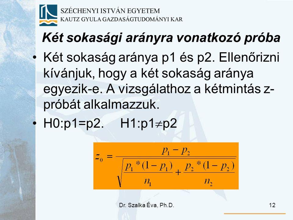 Dr. Szalka Éva, Ph.D.12 Két sokasági arányra vonatkozó próba Két sokaság aránya p1 és p2. Ellenőrizni kívánjuk, hogy a két sokaság aránya egyezik-e. A